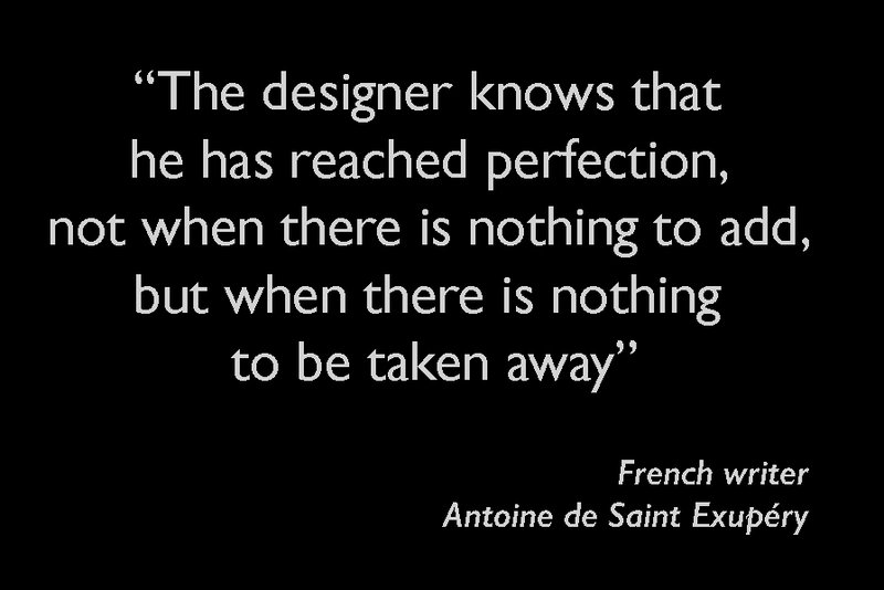 The designer knows that he has reached perfection, not when there is nothing to add, but when there is nothing to be taken away